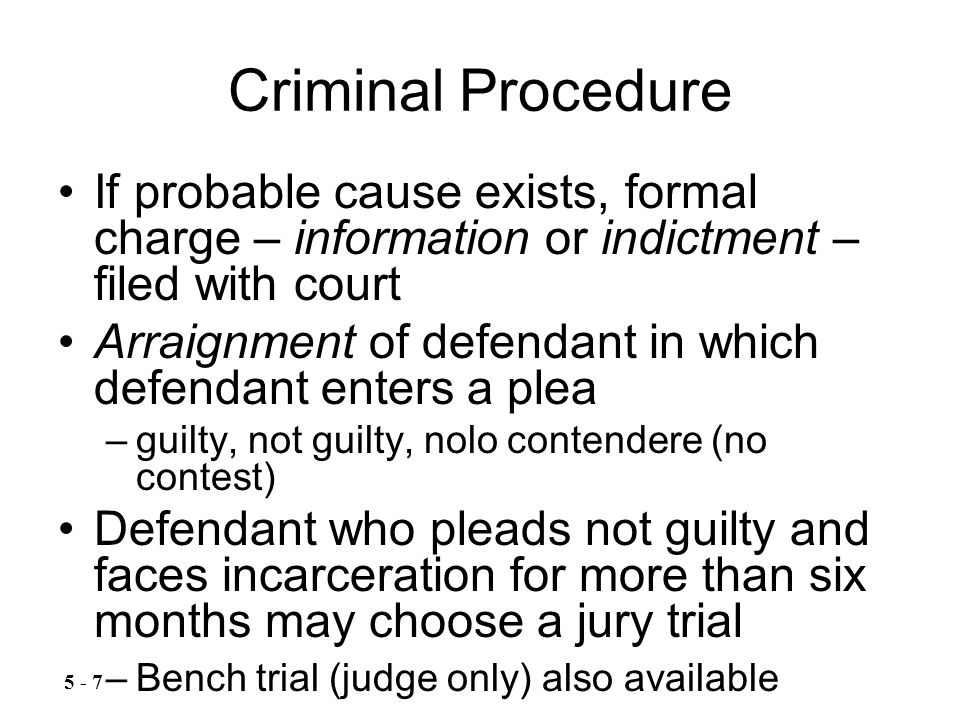 Criminal Procedure If probable cause exists, formal charge – information or indictment – filed with court Arraignment of defendant in which defendant enters a plea –guilty, not guilty, nolo contendere (no contest) Defendant who pleads not guilty and faces incarceration for more than six months may choose a jury trial –Bench trial (judge only) also available 5 - 7