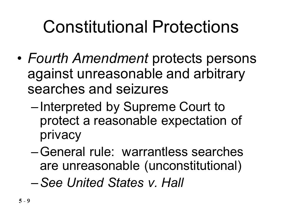 Constitutional Protections Fourth Amendment protects persons against unreasonable and arbitrary searches and seizures –Interpreted by Supreme Court to protect a reasonable expectation of privacy –General rule: warrantless searches are unreasonable (unconstitutional) –See United States v.