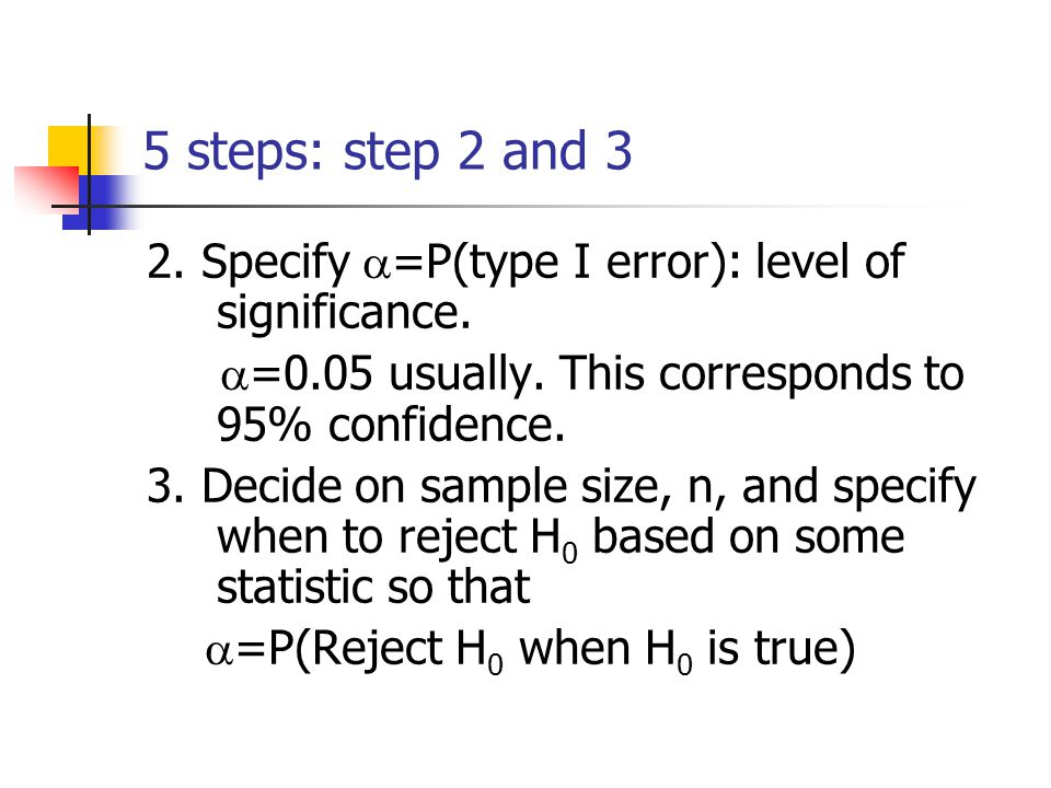 5 steps: step 2 and 3 2. Specify  =P(type I error): level of significance.