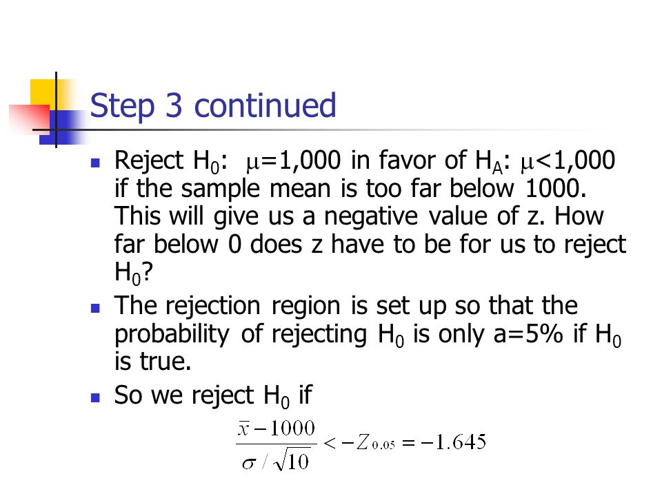 Step 3 continued Reject H 0 :  =1,000 in favor of H A :  <1,000 if the sample mean is too far below 1000.