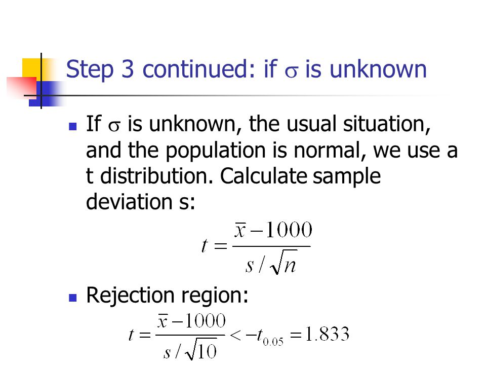 Step 3 continued: if  is unknown If  is unknown, the usual situation, and the population is normal, we use a t distribution.