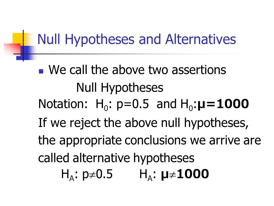 Null Hypotheses and Alternatives We call the above two assertions Null Hypotheses Notation: H 0 : p=0.5 and H 0 : μ=1000 If we reject the above null hypotheses, the appropriate conclusions we arrive are called alternative hypotheses H A : p  0.5 H A : μ  1000