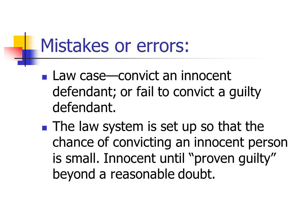 Mistakes or errors: Law case—convict an innocent defendant; or fail to convict a guilty defendant.