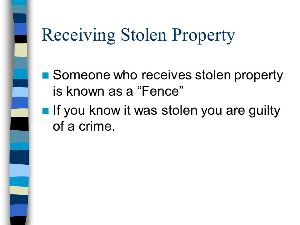 Receiving Stolen Property Someone who receives stolen property is known as a Fence If you know it was stolen you are guilty of a crime.