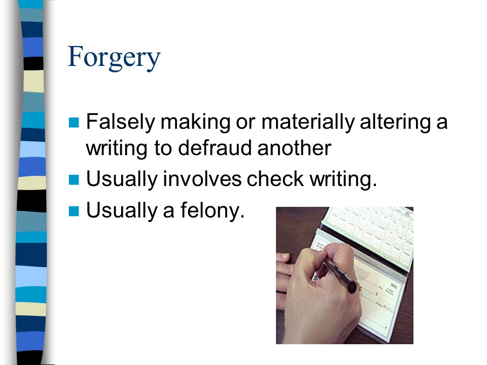 Forgery Falsely making or materially altering a writing to defraud another Usually involves check writing.