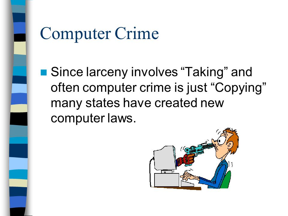 Computer Crime Since larceny involves Taking and often computer crime is just Copying many states have created new computer laws.