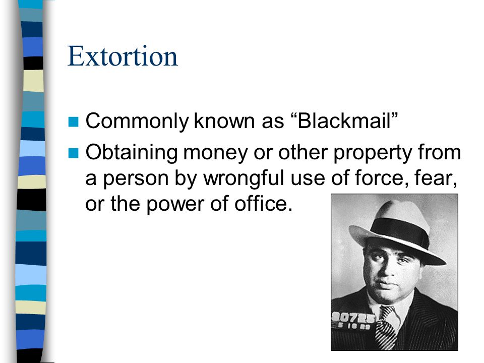Extortion Commonly known as Blackmail Obtaining money or other property from a person by wrongful use of force, fear, or the power of office.