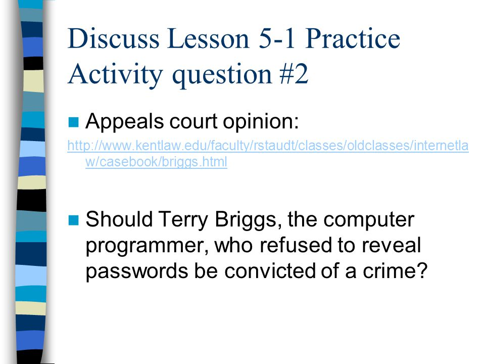 Discuss Lesson 5-1 Practice Activity question #2 Appeals court opinion: http://www.kentlaw.edu/faculty/rstaudt/classes/oldclasses/internetla w/casebook/briggs.html Should Terry Briggs, the computer programmer, who refused to reveal passwords be convicted of a crime