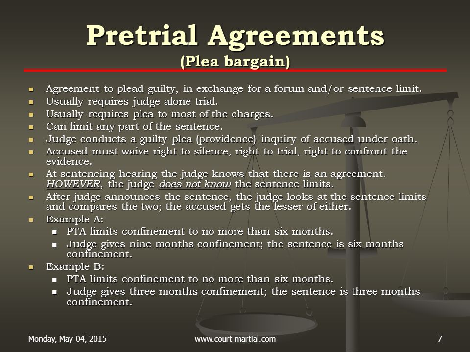 Monday, May 04, 2015www.court-martial.com7 Pretrial Agreements (Plea bargain) Agreement to plead guilty, in exchange for a forum and/or sentence limit