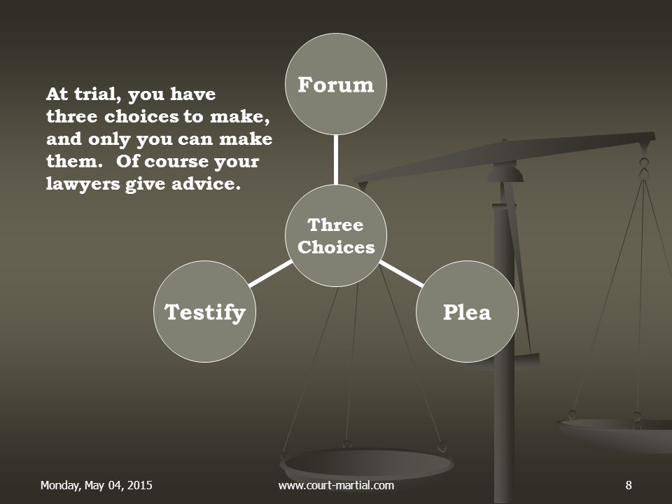 Monday, May 04, 2015www.court-martial.com8 Three Choices ForumPleaTestify At trial, you have three choices to make, and only you can make them. Of cou