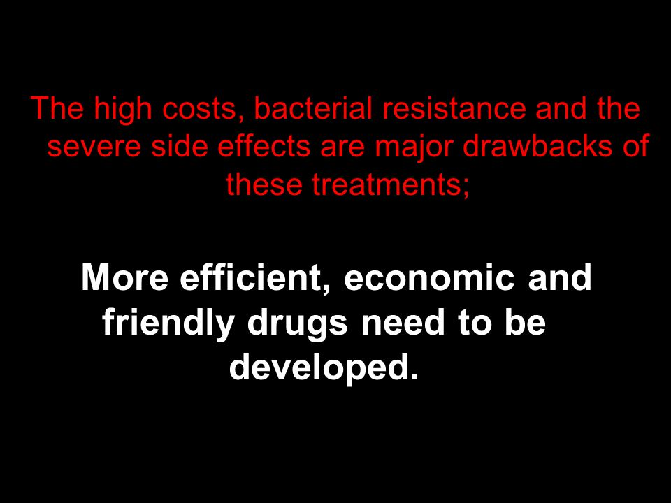 The high costs, bacterial resistance and the severe side effects are major drawbacks of these treatments; More efficient, economic and friendly drugs need to be developed.
