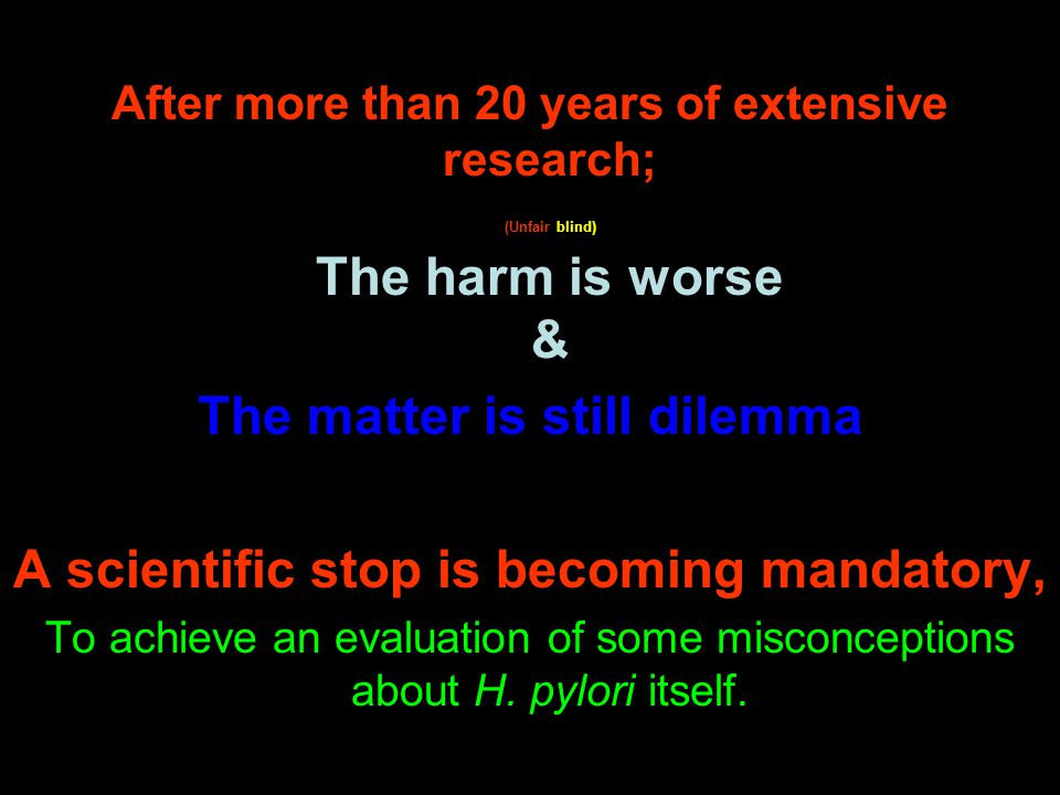 After more than 20 years of extensive research; (Unfair blind) The harm is worse & The matter is still dilemma A scientific stop is becoming mandatory, To achieve an evaluation of some misconceptions about H.