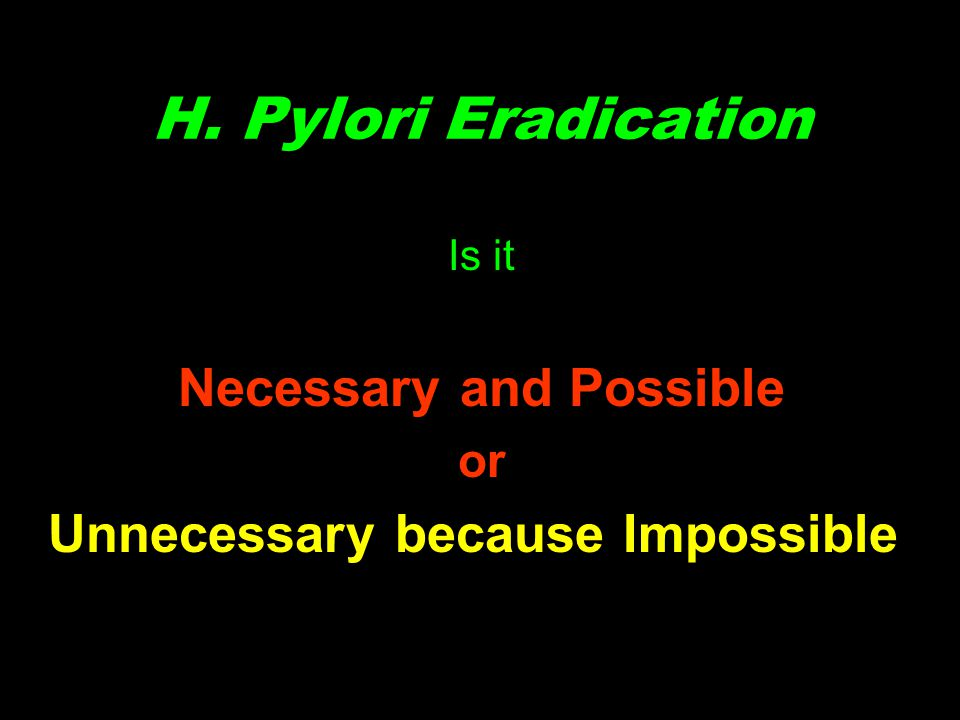 H. Pylori Eradication Is it Necessary and Possible or Unnecessary because Impossible