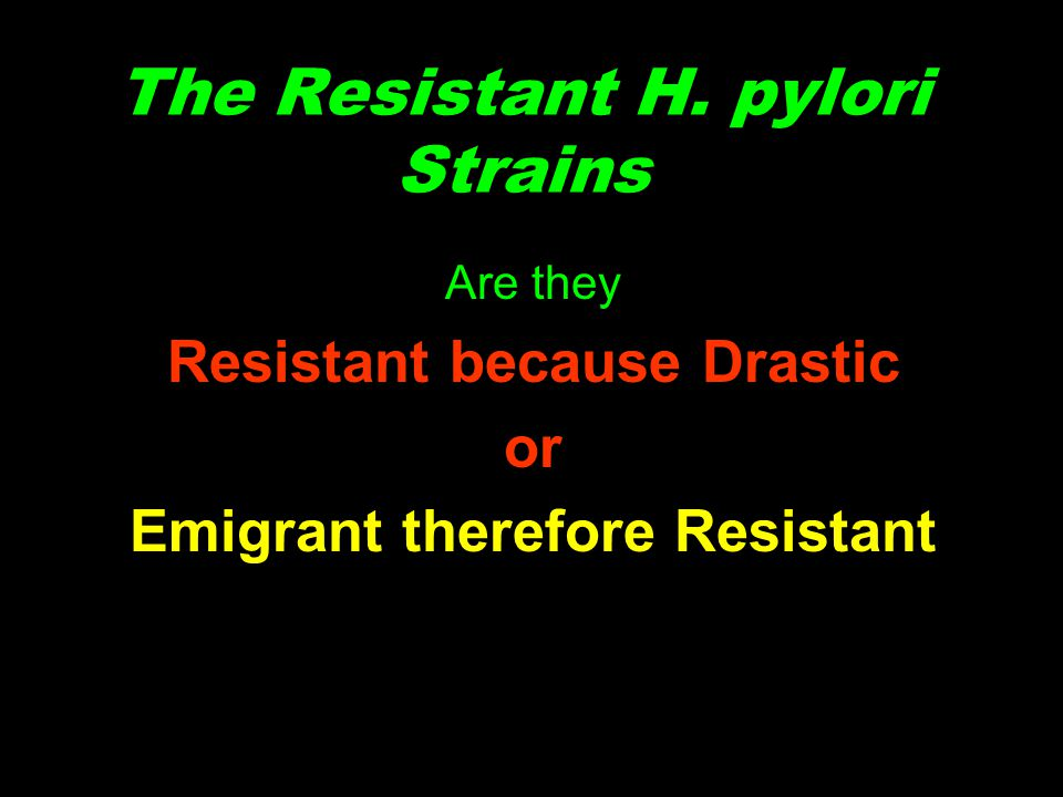 The Resistant H. pylori Strains Are they Resistant because Drastic or Emigrant therefore Resistant
