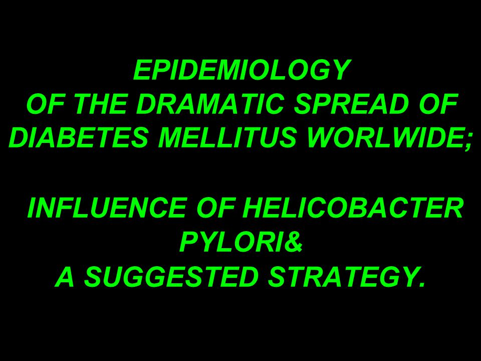 EPIDEMIOLOGY OF THE DRAMATIC SPREAD OF DIABETES MELLITUS WORLWIDE; INFLUENCE OF HELICOBACTER PYLORI& A SUGGESTED STRATEGY.