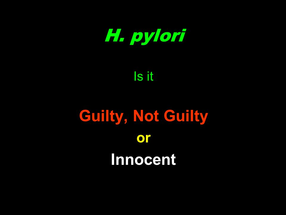 H. pylori Is it Guilty, Not Guilty or Innocent