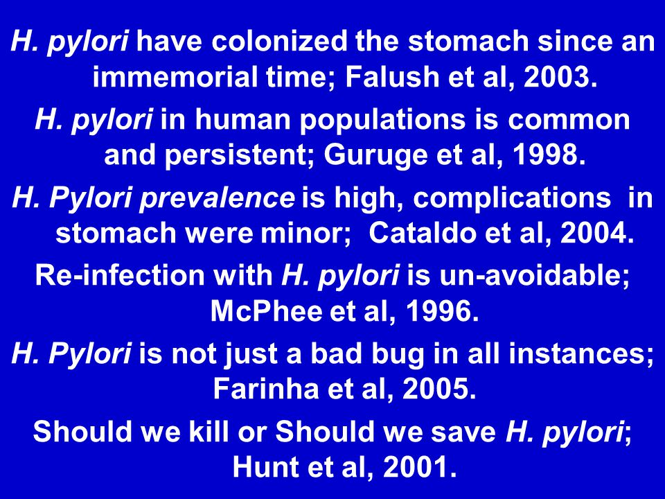 H. pylori have colonized the stomach since an immemorial time; Falush et al, 2003. H. pylori in human populations is common and persistent; Guruge et