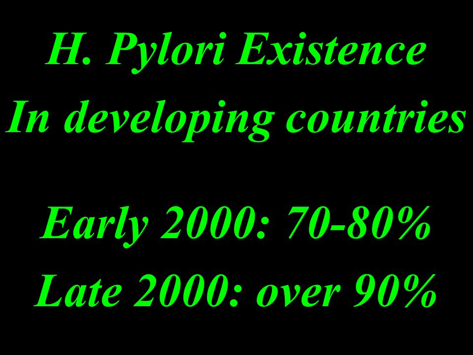 H. Pylori Existence In developing countries Early 2000: 70-80% Late 2000: over 90%