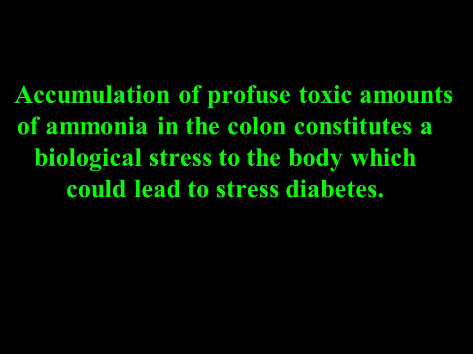 Accumulation of profuse toxic amounts of ammonia in the colon constitutes a biological stress to the body which could lead to stress diabetes.