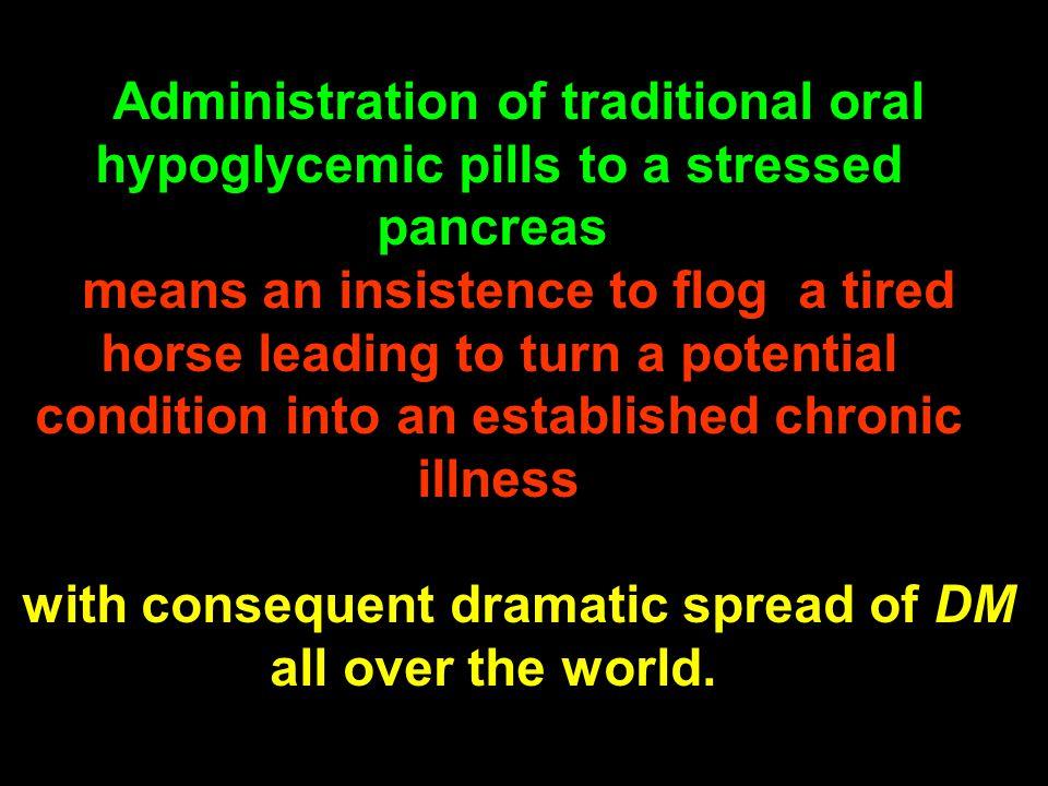 Administration of traditional oral hypoglycemic pills to a stressed pancreas means an insistence to flog a tired horse leading to turn a potential con
