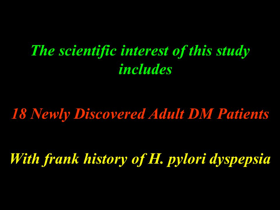 The scientific interest of this study includes 18 Newly Discovered Adult DM Patients With frank history of H. pylori dyspepsia