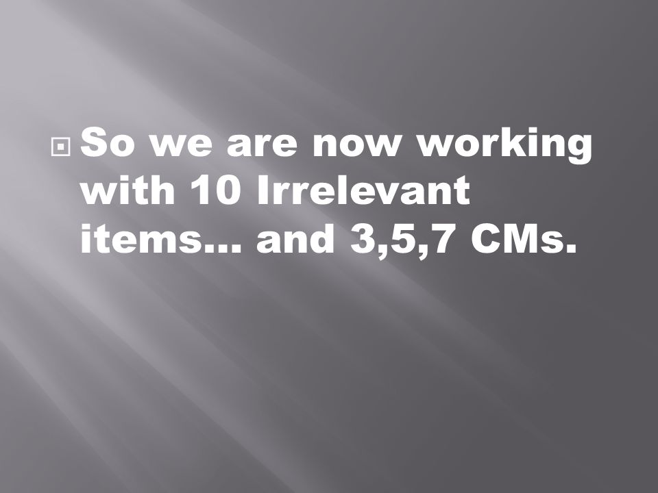  So we are now working with 10 Irrelevant items… and 3,5,7 CMs.