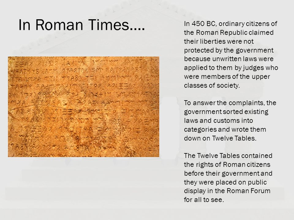 In Roman Times…. In 450 BC, ordinary citizens of the Roman Republic claimed their liberties were not protected by the government because unwritten law