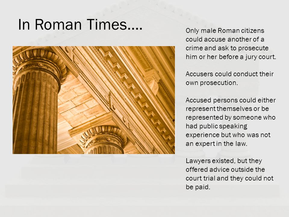 In Roman Times…. Only male Roman citizens could accuse another of a crime and ask to prosecute him or her before a jury court. Accusers could conduct