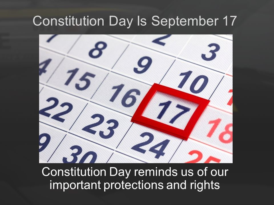 Constitution Day Is September 17 Constitution Day reminds us of our important protections and rights