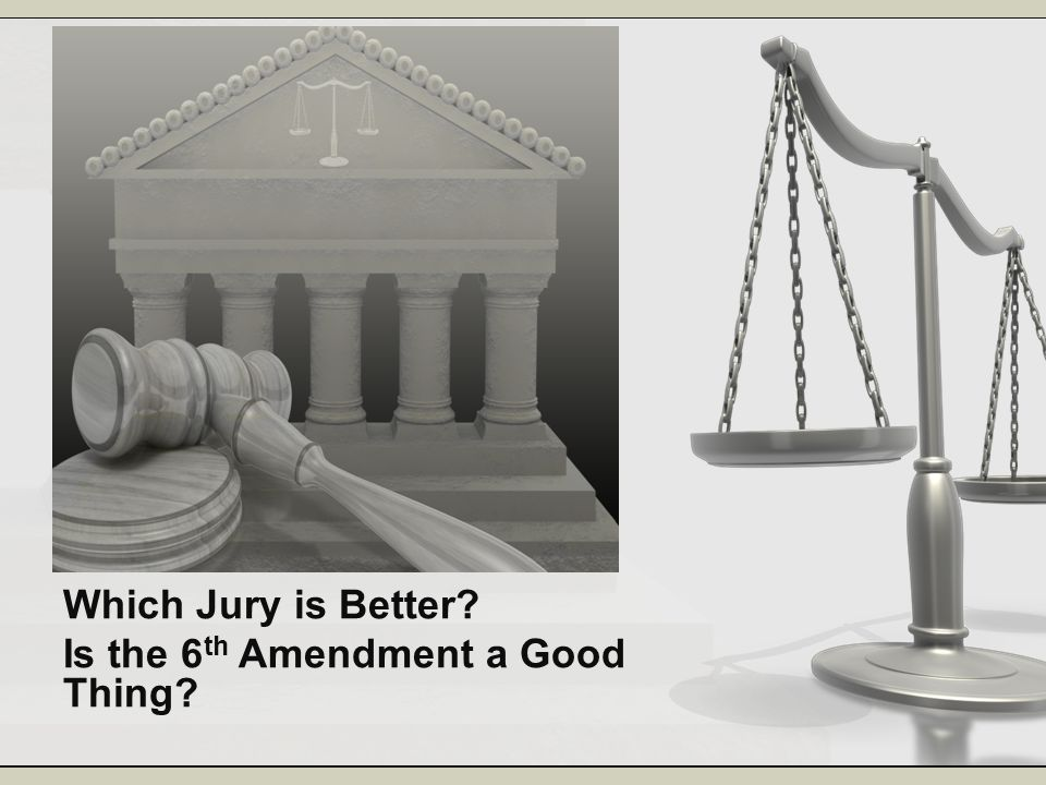 Which Jury is Better? Is the 6 th Amendment a Good Thing?