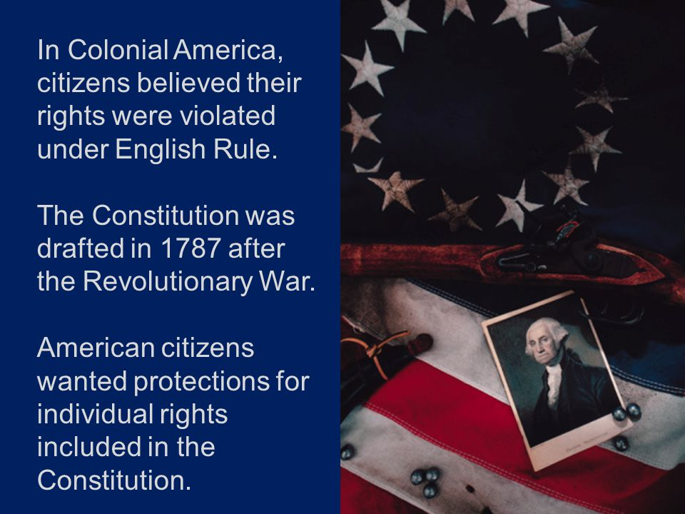 In Colonial America, citizens believed their rights were violated under English Rule. The Constitution was drafted in 1787 after the Revolutionary War
