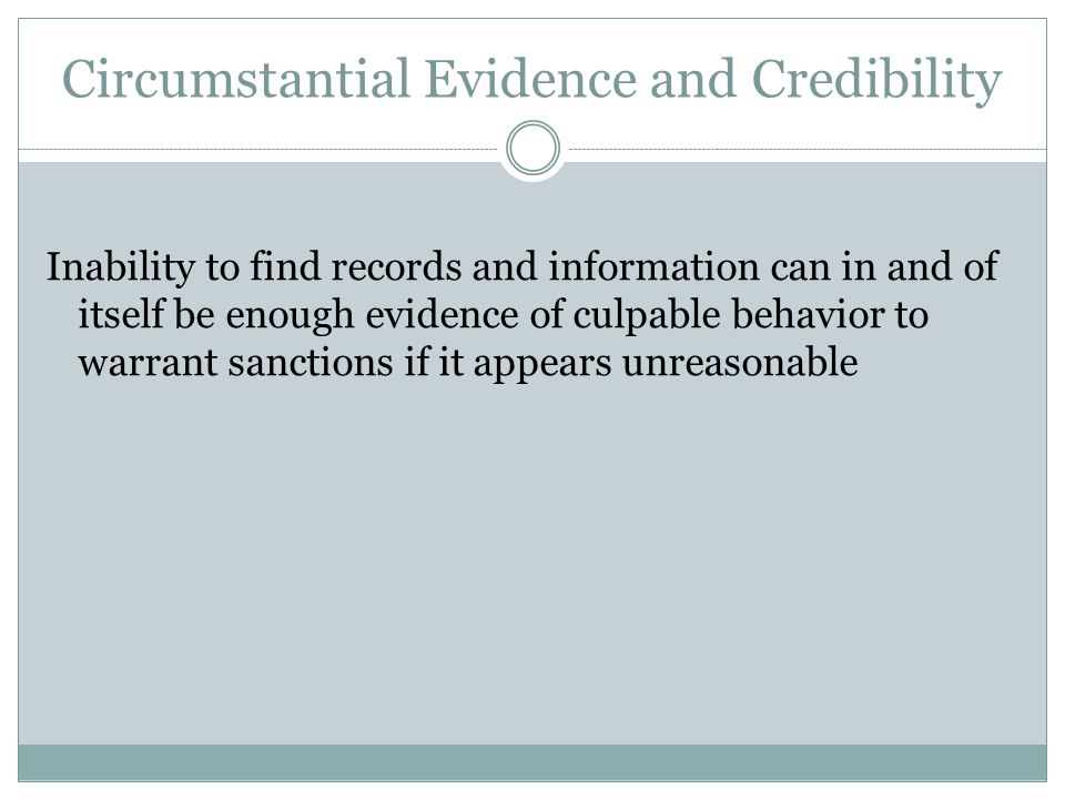 Circumstantial Evidence and Credibility Inability to find records and information can in and of itself be enough evidence of culpable behavior to warrant sanctions if it appears unreasonable