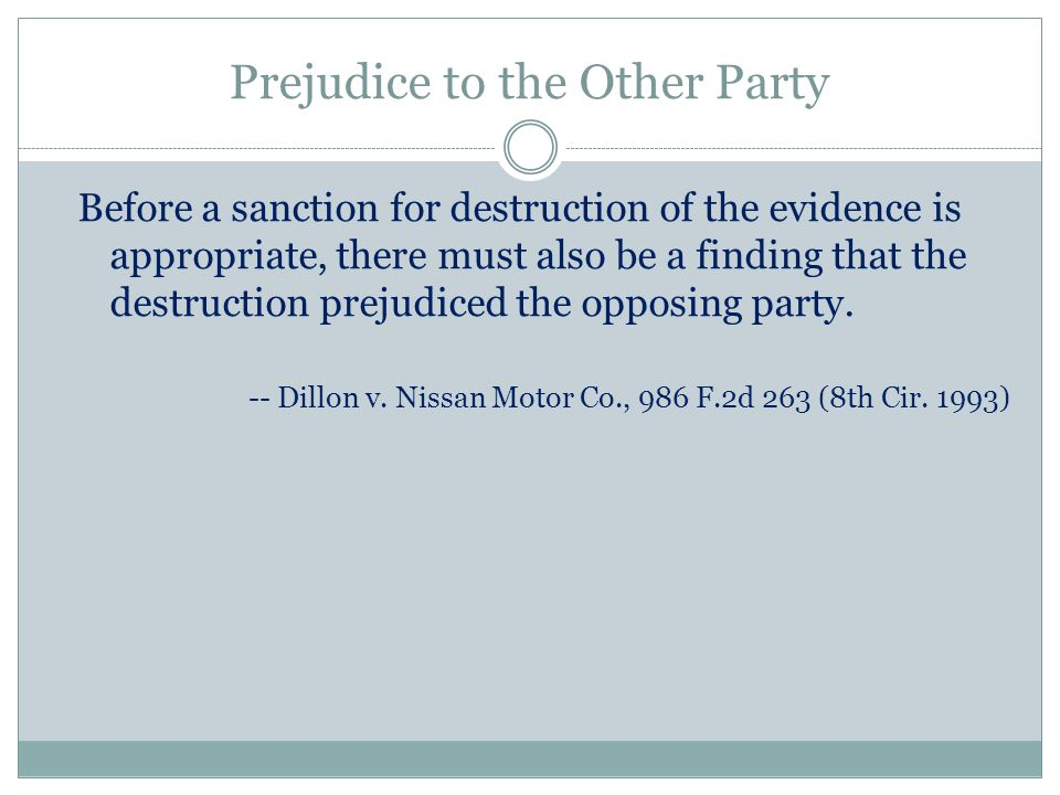 Prejudice to the Other Party Before a sanction for destruction of the evidence is appropriate, there must also be a finding that the destruction prejudiced the opposing party.