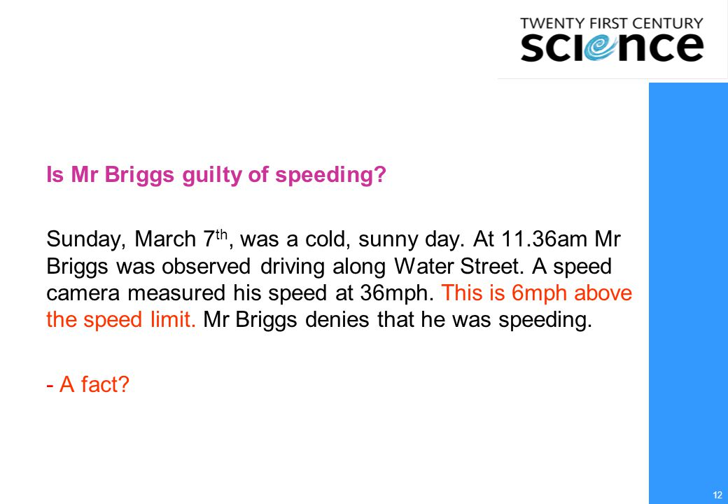 12 Is Mr Briggs guilty of speeding? Sunday, March 7 th, was a cold, sunny day. At 11.36am Mr Briggs was observed driving along Water Street. A speed c
