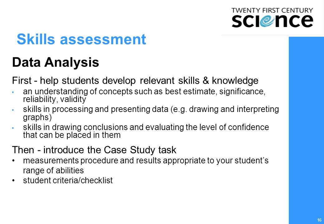 16 Skills assessment Data Analysis First - help students develop relevant skills & knowledge an understanding of concepts such as best estimate, signi