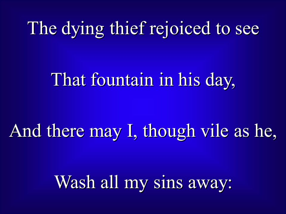 The dying thief rejoiced to see That fountain in his day, And there may I, though vile as he, Wash all my sins away: The dying thief rejoiced to see That fountain in his day, And there may I, though vile as he, Wash all my sins away: