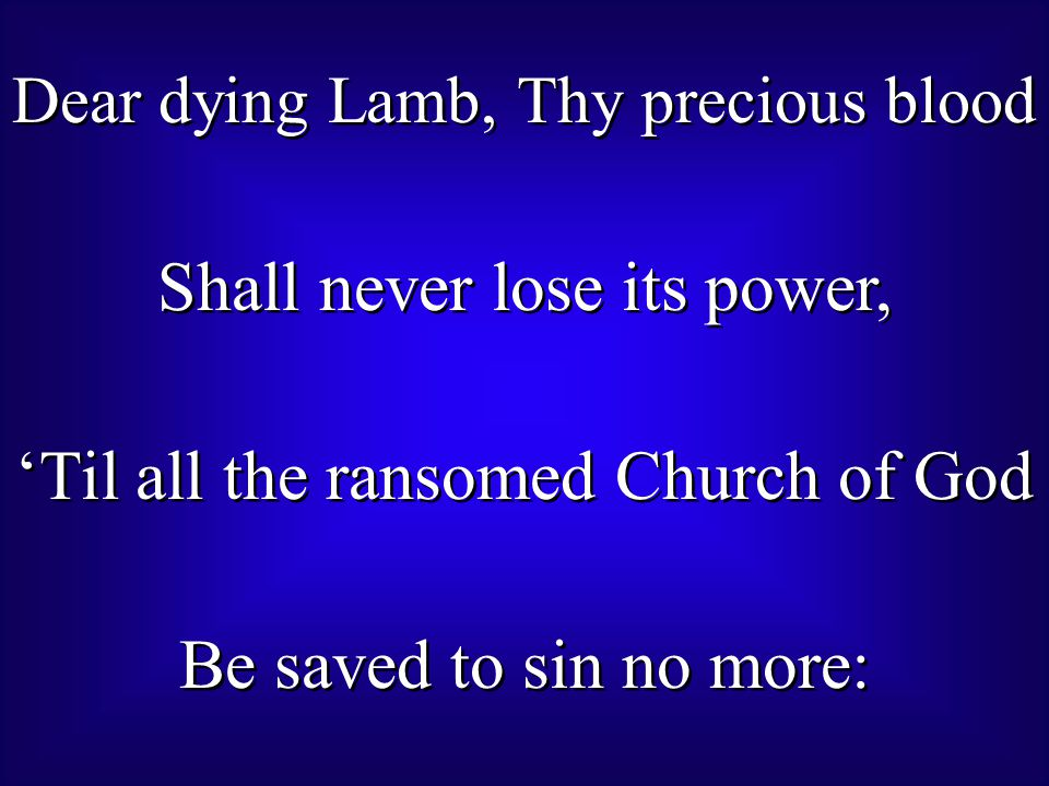 Dear dying Lamb, Thy precious blood Shall never lose its power, 'Til all the ransomed Church of God Be saved to sin no more: Dear dying Lamb, Thy precious blood Shall never lose its power, 'Til all the ransomed Church of God Be saved to sin no more: