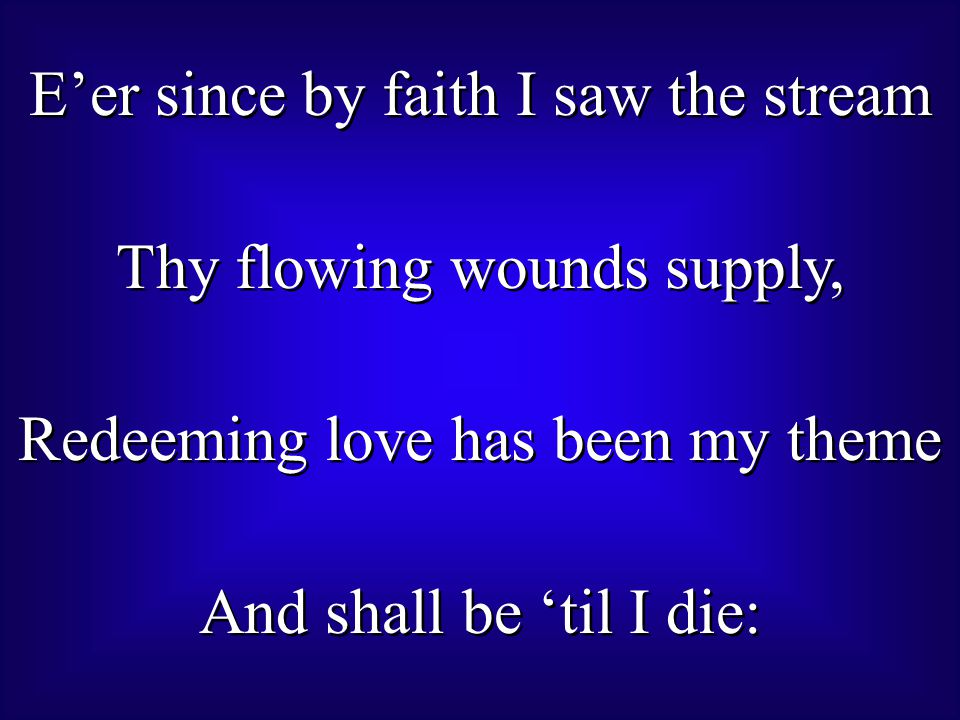 E'er since by faith I saw the stream Thy flowing wounds supply, Redeeming love has been my theme And shall be 'til I die: E'er since by faith I saw the stream Thy flowing wounds supply, Redeeming love has been my theme And shall be 'til I die: