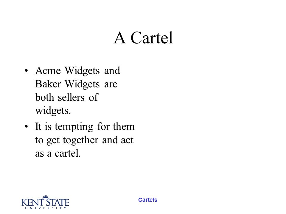 A Cartel Acme Widgets and Baker Widgets are both sellers of widgets. It is tempting for them to get together and act as a cartel.