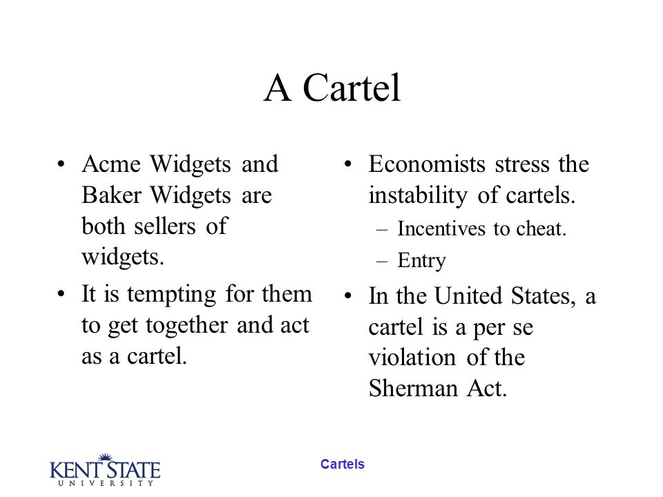 Cartels A Cartel Acme Widgets and Baker Widgets are both sellers of widgets. It is tempting for them to get together and act as a cartel. Economists s