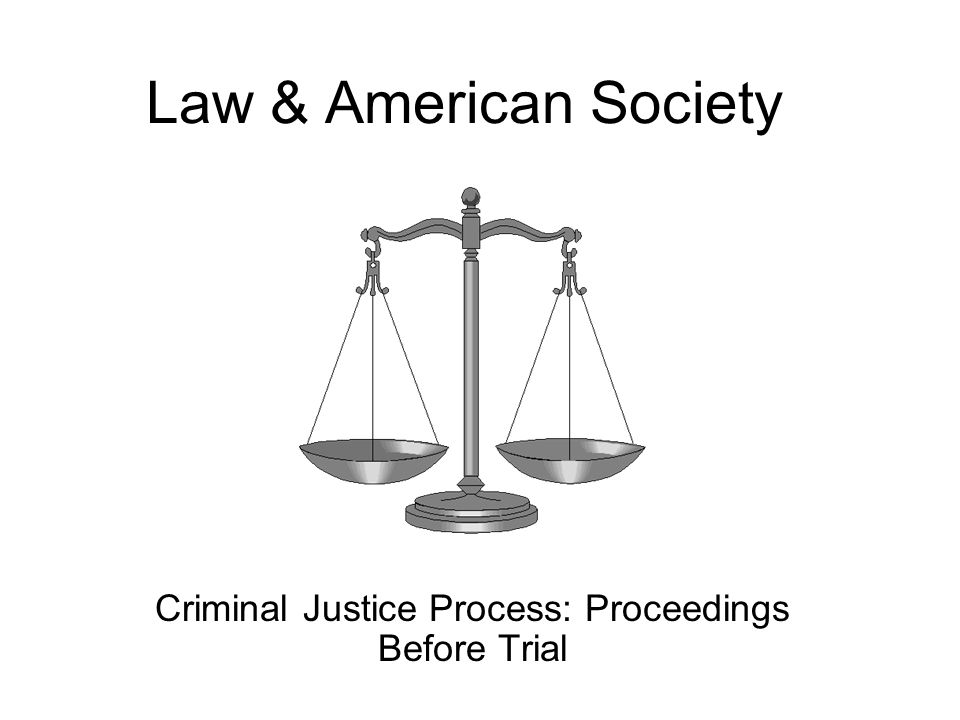 Law & American Society Criminal Justice Process: Proceedings Before Trial