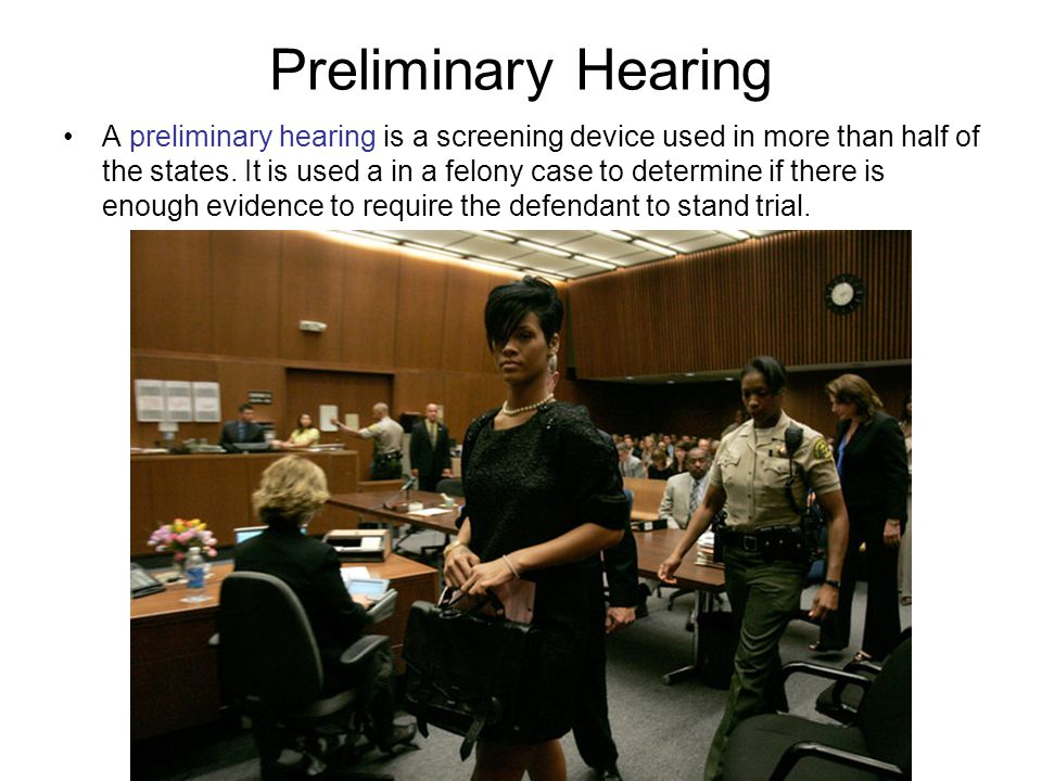 Preliminary Hearing A preliminary hearing is a screening device used in more than half of the states. It is used a in a felony case to determine if th
