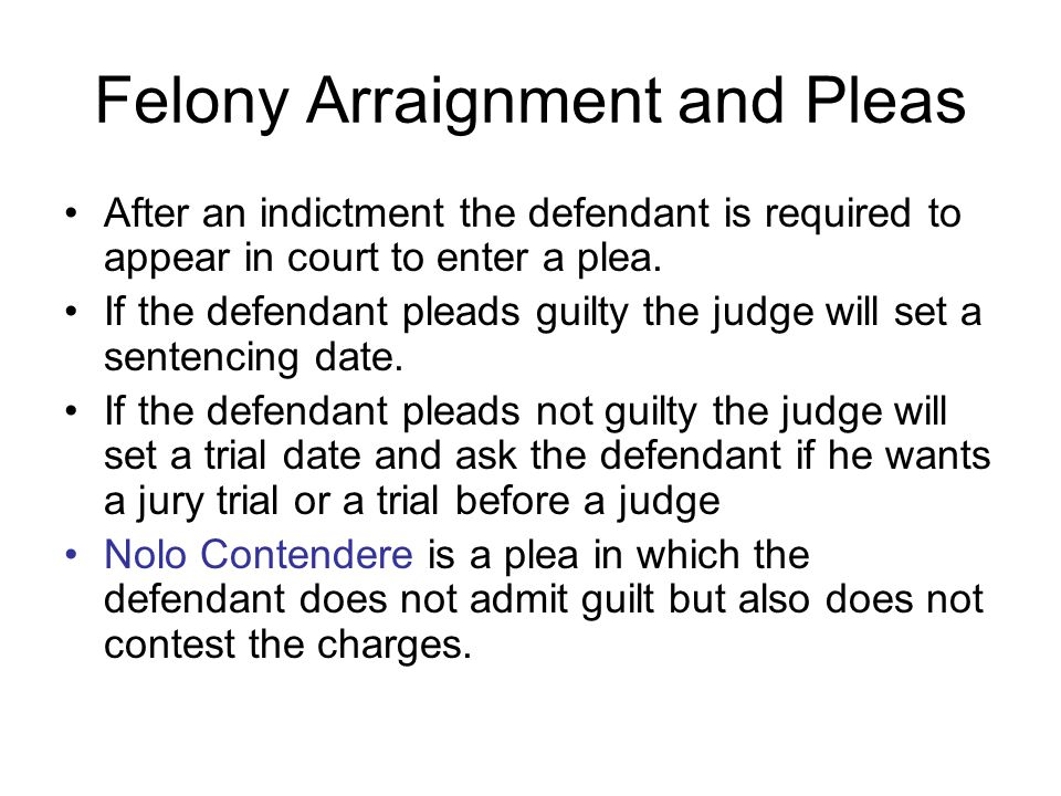 Felony Arraignment and Pleas After an indictment the defendant is required to appear in court to enter a plea. If the defendant pleads guilty the judg