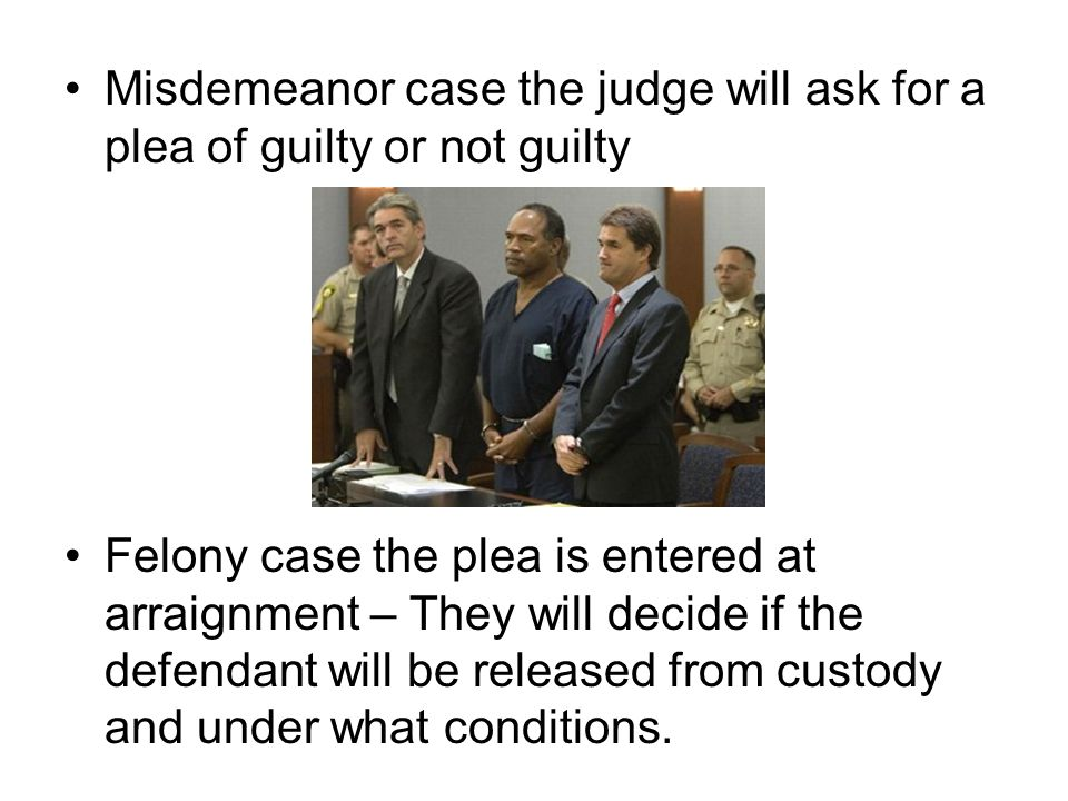 Misdemeanor case the judge will ask for a plea of guilty or not guilty Felony case the plea is entered at arraignment – They will decide if the defend