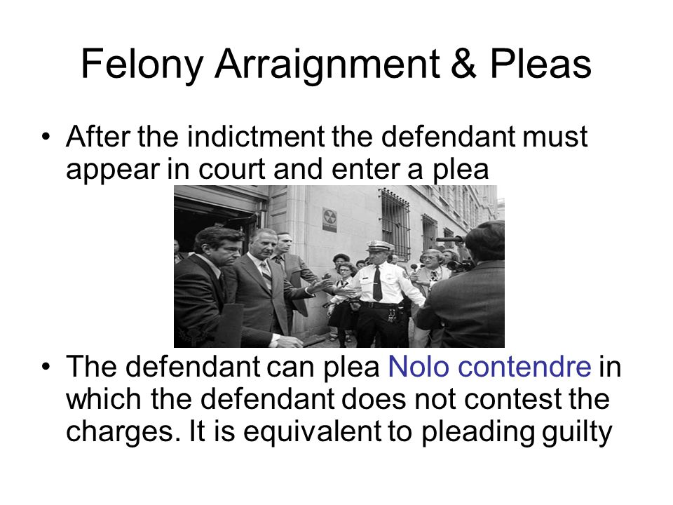 Felony Arraignment & Pleas After the indictment the defendant must appear in court and enter a plea The defendant can plea Nolo contendre in which the