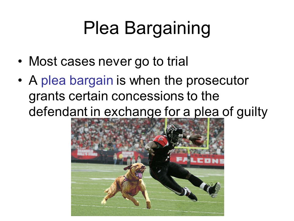 Plea Bargaining Most cases never go to trial A plea bargain is when the prosecutor grants certain concessions to the defendant in exchange for a plea