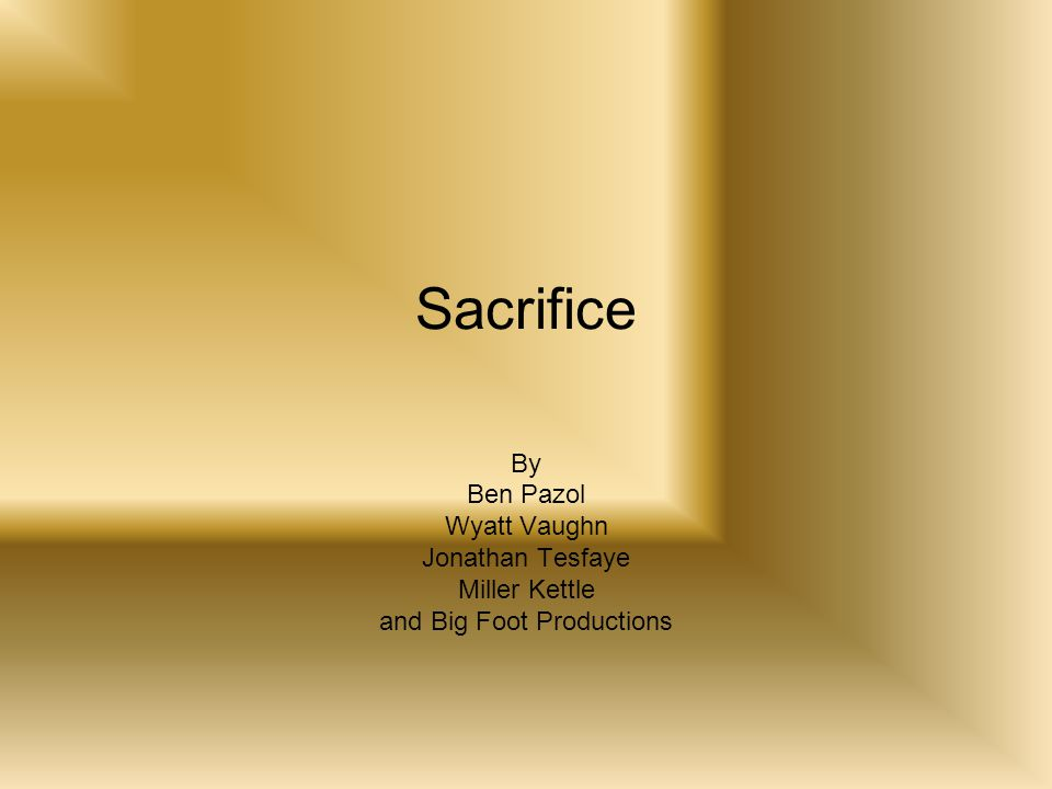 Sacrifice By Ben Pazol Wyatt Vaughn Jonathan Tesfaye Miller Kettle and Big Foot Productions