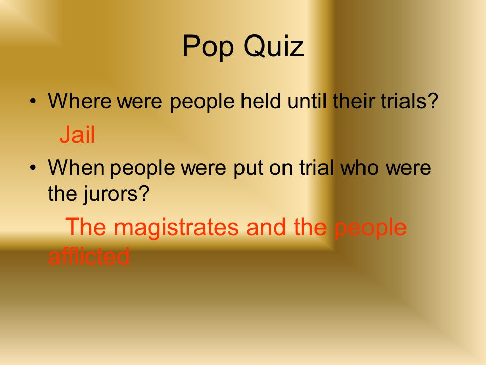 Pop Quiz Where were people held until their trials? Jail When people were put on trial who were the jurors? The magistrates and the people afflicted