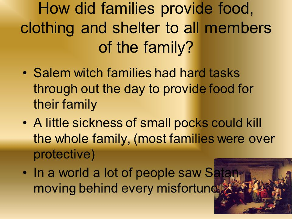 Salem witch families had hard tasks through out the day to provide food for their family A little sickness of small pocks could kill the whole family, (most families were over protective) In a world a lot of people saw Satan moving behind every misfortune How did families provide food, clothing and shelter to all members of the family