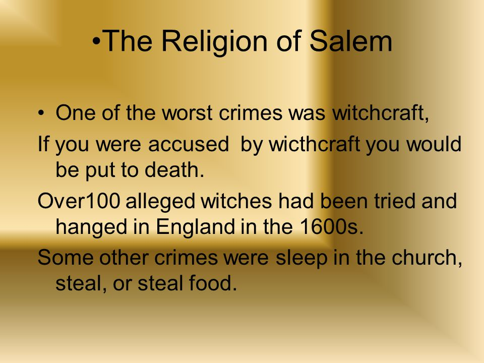 The Religion of Salem One of the worst crimes was witchcraft, If you were accused by wicthcraft you would be put to death.